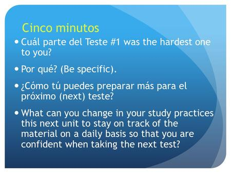 Cinco minutos Cuál parte del Teste #1 was the hardest one to you? Por qué? (Be specific). ¿Cómo tú puedes preparar más para el próximo (next) teste? What.