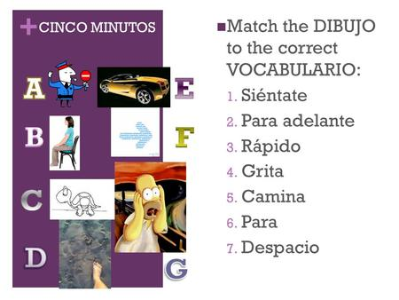 + CINCO MINUTOS Match the DIBUJO to the correct VOCABULARIO: 1. Siéntate 2. Para adelante 3. Rápido 4. Grita 5. Camina 6. Para 7. Despacio.
