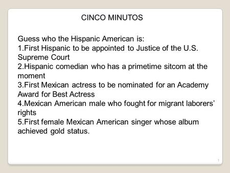1 CINCO MINUTOS Guess who the Hispanic American is: 1.First Hispanic to be appointed to Justice of the U.S. Supreme Court 2.Hispanic comedian who has.