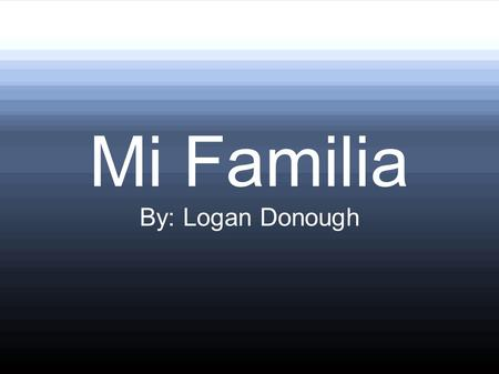 Mi Familia By: Logan Donough.