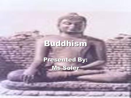 Buddhism Presented By: Ms Soler Discuss the key characteristics of Buddhism. Las Cuatro Verdades Noble- explica el sentido del universo Las Cuatro Verdades.