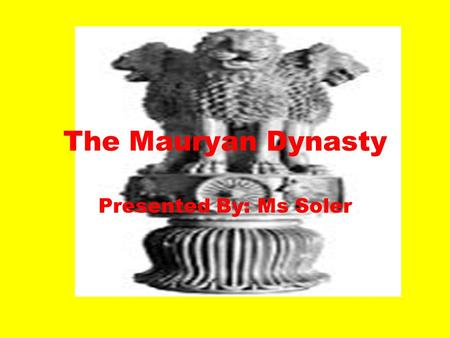 The Mauryan Dynasty Presented By: Ms Soler. Como Chandragupta reinaba su imperio?(How did Chandragupta rule over his empire?) Unifico ciudades estados.