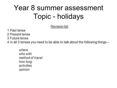 Year 8 summer assessment Topic - holidays Revision list 1 Past tense 2 Present tense 3 Future tense 4 In all 3 tenses you need to be able to talk about.
