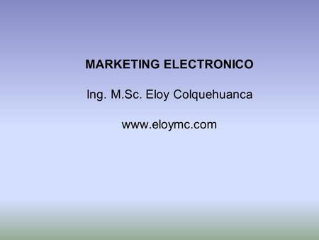 MARKETING ELECTRONICO Ing. M.Sc. Eloy Colquehuanca www.eloymc.com.