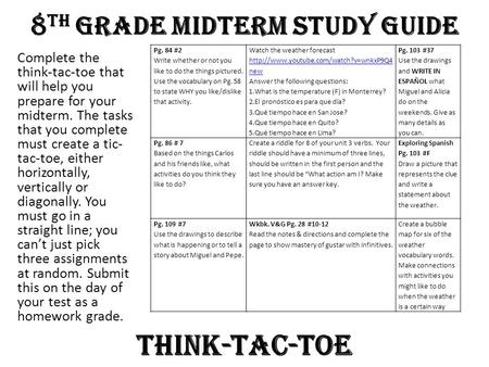 8 th Grade Midterm Study Guide Complete the think-tac-toe that will help you prepare for your midterm. The tasks that you complete must create a tic- tac-toe,