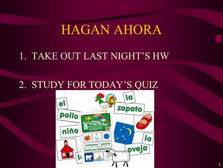 HAGAN AHORA 1.TAKE OUT LAST NIGHTS HW 2.STUDY FOR TODAYS QUIZ 1.