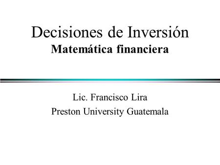 Decisiones de Inversión Matemática financiera Lic. Francisco Lira Preston University Guatemala.