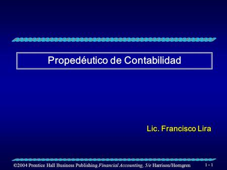 ©2004 Prentice Hall Business Publishing Financial Accounting, 5/e Harrison/Horngren 1 - 1 Propedéutico de Contabilidad Lic. Francisco Lira.