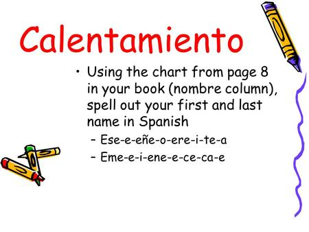 Calentamiento Using the chart from page 8 in your book (nombre column), spell out your first and last name in Spanish –Ese-e-eñe-o-ere-i-te-a –Eme-e-i-ene-e-ce-ca-e.