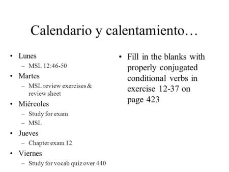Calendario y calentamiento… Lunes –MSL 12:46-50 Martes –MSL review exercises & review sheet Miércoles –Study for exam –MSL Jueves –Chapter exam 12 Viernes.