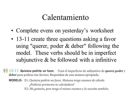 Calentamiento Complete evens on yesterdays worksheet 13-11 create three questions asking a favor using querer, poder & deber following the model. These.