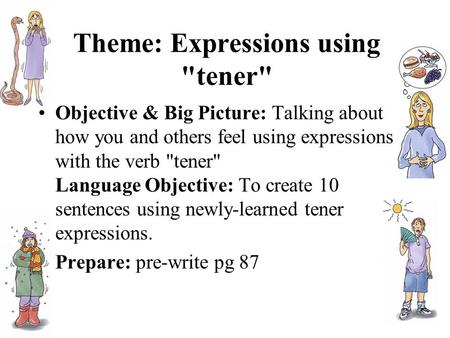 Theme: Expressions using tener Objective & Big Picture: Talking about how you and others feel using expressions with the verb tener Language Objective: