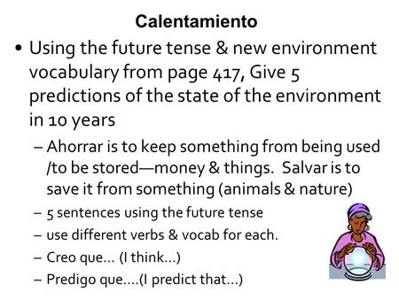 Calentamiento Using the future tense & new environment vocabulary from page 417, Give 5 predictions of the state of the environment in 10 years –Ahorrar.