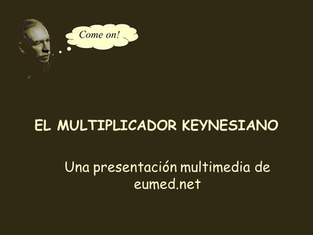 Come on! EL MULTIPLICADOR KEYNESIANO Una presentación multimedia de eumed.net.
