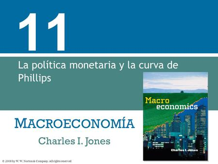 M ACROECONOMÍA © 2008 by W. W. Norton & Company. All rights reserved Charles I. Jones 11 La política monetaria y la curva de Phillips.