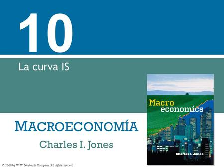 M ACROECONOMÍA © 2008 by W. W. Norton & Company. All rights reserved Charles I. Jones 10 La curva IS.