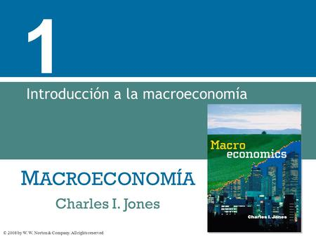M ACROECONOMÍA © 2008 by W. W. Norton & Company. All rights reserved Charles I. Jones 1 Introducción a la macroeconomía.