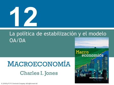 M ACROECONOMÍA © 2008 by W. W. Norton & Company. All rights reserved Charles I. Jones 12 La política de estabilización y el modelo OA/DA.