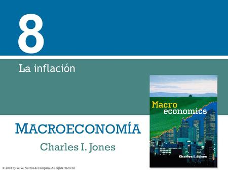 M ACROECONOMÍA © 2008 by W. W. Norton & Company. All rights reserved Charles I. Jones 8 La inflación.