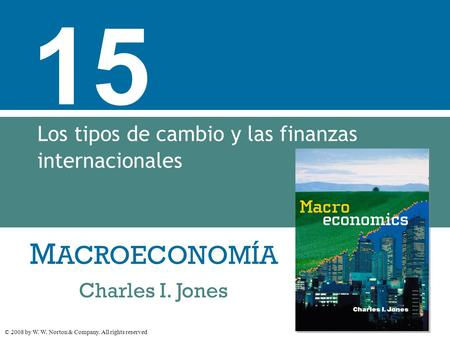 M ACROECONOMÍA © 2008 by W. W. Norton & Company. All rights reserved Charles I. Jones 15 Los tipos de cambio y las finanzas internacionales.