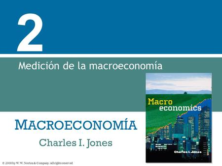 M ACROECONOMÍA © 2008 by W. W. Norton & Company. All rights reserved Charles I. Jones 2 Medición de la macroeconomía.