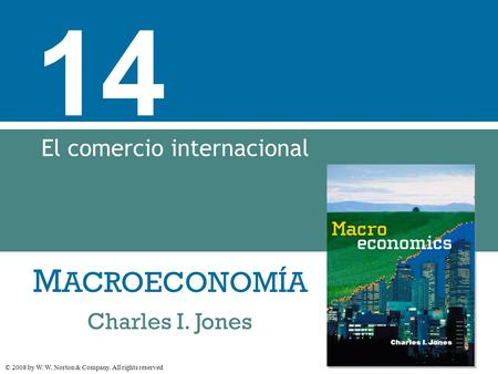 M ACROECONOMÍA © 2008 by W. W. Norton & Company. All rights reserved Charles I. Jones 14 El comercio internacional.