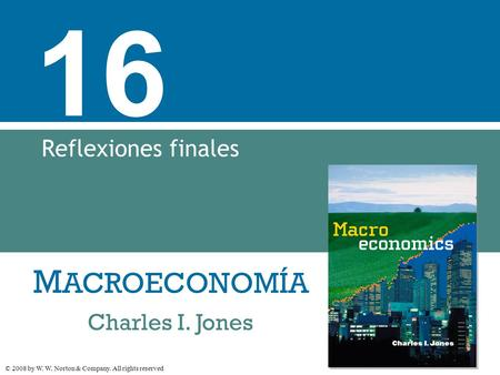 M ACROECONOMÍA © 2008 by W. W. Norton & Company. All rights reserved Charles I. Jones 16 Reflexiones finales.