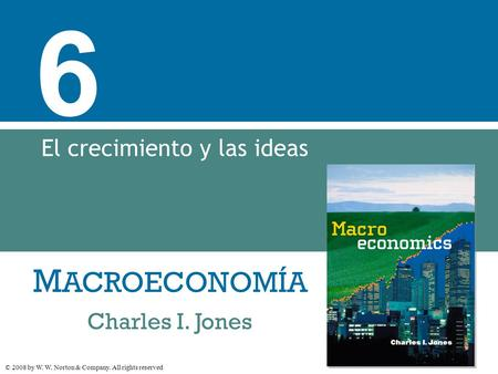 M ACROECONOMÍA © 2008 by W. W. Norton & Company. All rights reserved Charles I. Jones 6 El crecimiento y las ideas.