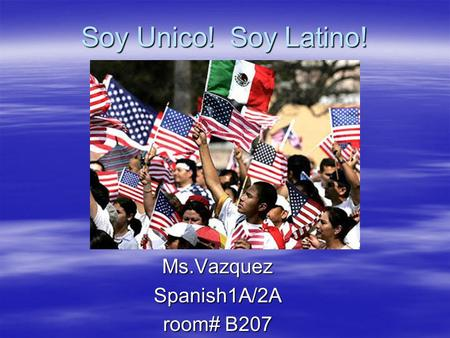 Soy Unico! Soy Latino! Soy Unico! Soy Latino!Ms.VazquezSpanish1A/2A room# B207.