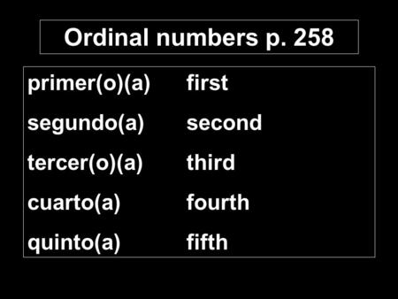 Ordinal numbers p. 258 primer(o)(a)first segundo(a)second tercer(o)(a)third cuarto(a)fourth quinto(a)fifth.