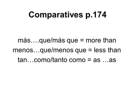 Comparatives p.174 más….que/más que = more than menos…que/menos que = less than tan…como/tanto como = as …as.