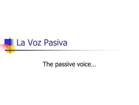 La Voz Pasiva The passive voice….