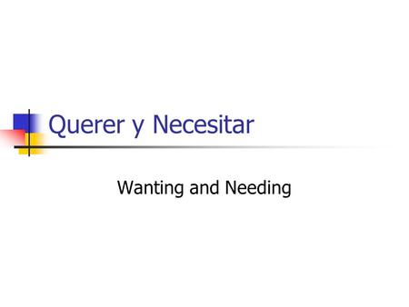Querer y Necesitar Wanting and Needing. Querer means to want. It has a change in the root as well as in the endings. There is no root change in the nosotros.