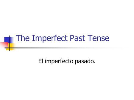 The Imperfect Past Tense El imperfecto pasado.. Describes circumstances in the past. The idea used to Actions in progress Circumstances of an event. Emotions.