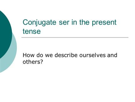 Conjugate ser in the present tense How do we describe ourselves and others?