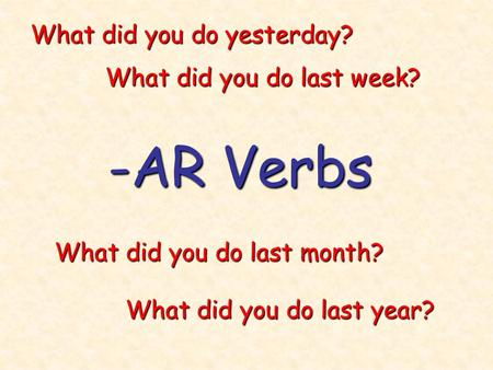 -AR Verbs What did you do yesterday? What did you do last week?