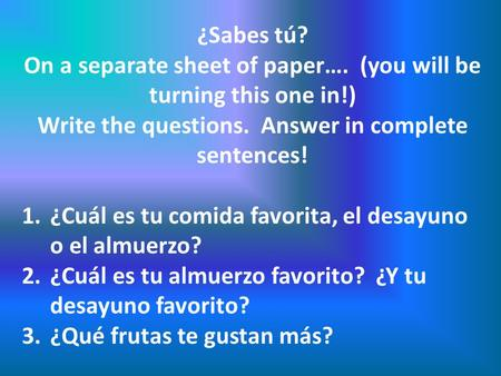 ¿Sabes tú? On a separate sheet of paper…. (you will be turning this one in!) Write the questions. Answer in complete sentences! 1.¿Cuál es tu comida favorita,