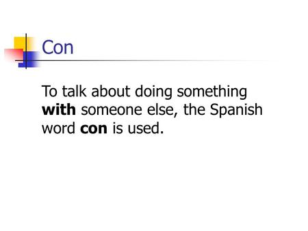 Con To talk about doing something with someone else, the Spanish word con is used.