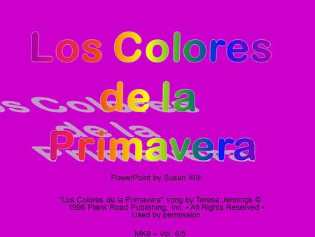 Los Colores de la Primavera song by Teresa Jennings © 1996 Plank Road Publishing, Inc. All Rights Reserved Used by permission MK8 – Vol. 6/5 PowerPoint.