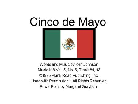 Cinco de Mayo Words and Music by Ken Johnson Music K-8 Vol. 5, No. 5, Track #4, 13 ©1995 Plank Road Publishing, Inc. Used with Permission ~ All Rights.