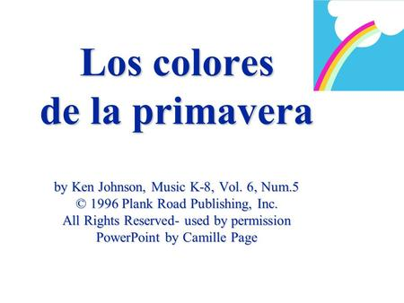Los colores de la primavera by Ken Johnson, Music K-8, Vol. 6, Num.5 © 1996 Plank Road Publishing, Inc. All Rights Reserved- used by permission PowerPoint.