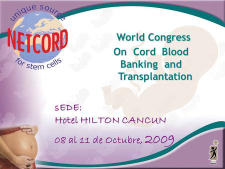 World Congress World Congress On Cord Blood Banking and Transplantation sEDE: Hotel HILTON CANCUN 08 al 11 de Octubre, 2009.