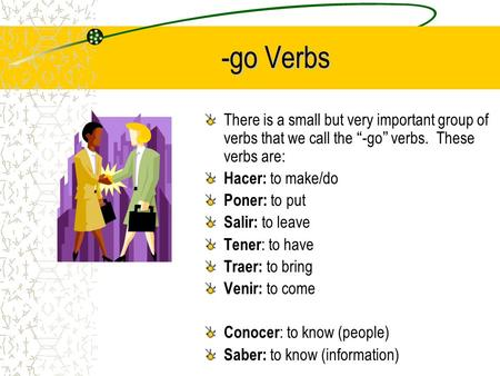 -go Verbs There is a small but very important group of verbs that we call the -go verbs. These verbs are: Hacer: to make/do Poner: to put Salir: to leave.
