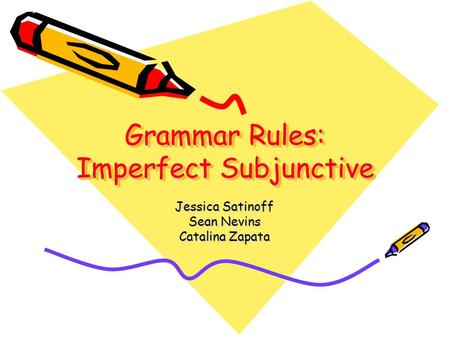 Grammar Rules: Imperfect Subjunctive Jessica Satinoff Sean Nevins Catalina Zapata.