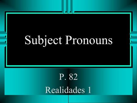 Subject Pronouns P. 82 Realidades 1 Subject Pronouns u The subject of a sentence tells who is doing the action. u You often use peoples names as the.