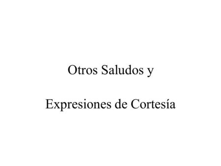 Otros Saludos y Expresiones de Cortesía Saludos Informales Tú – Used with informal or familiar situations among peers and people around your age ¿Cómo.