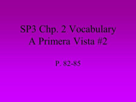SP3 Chp. 2 Vocabulary A Primera Vista #2 P. 82-85.
