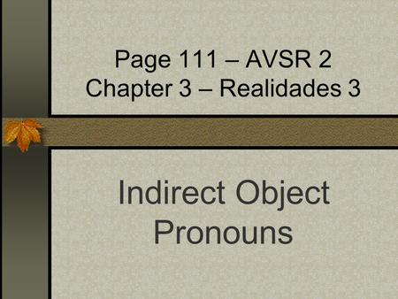 Page 111 – AVSR 2 Chapter 3 – Realidades 3 Indirect Object Pronouns.