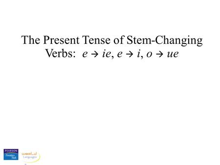 The Present Tense of Stem-Changing Verbs: e ie, e i, o ue.