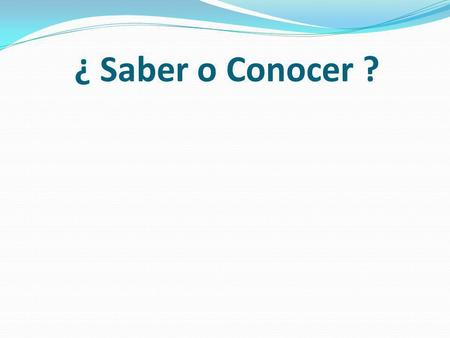 ¿ Saber o Conocer ?. 1. Saber: To know…. Facts Information How to do something 2. Conocer: To know…. people places things.